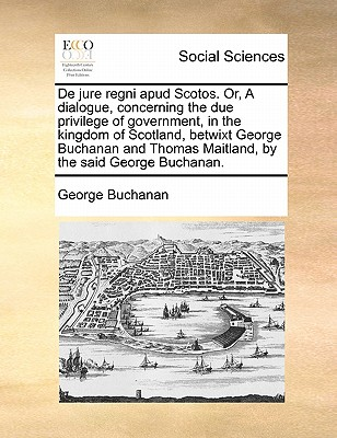 De jure regni apud Scotos. Or, A dialogue, concerning the due privilege of government, in the kingdom of Scotland, betwixt George Buchanan and Thomas Maitland, by the said George Buchanan., Buchanan, George
