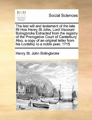 Image for The last will and testament of the late Rt Hon Henry St John, Lord Viscount Bolingbroke Extracted from the registry of the Prerogative Court of ... from his Lordship to a noble peer, 1715