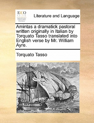 Amintas a dramatick pastoral written originally in Italian by Torquato Tasso translated into English verse by Mr. William Ayre., Torquato Tasso