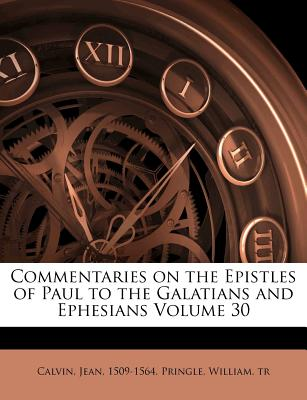 Commentaries on the Epistles of Paul to the Galatians and Ephesians Volume 30, Calvin Jean 1509-1564, Pringle William tr
