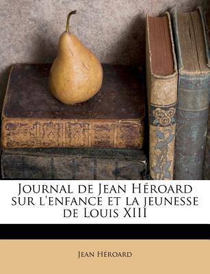Journal de Jean H'roard sur l'enfance et la jeunesse de Louis XIII (French Edition), H'roard, Jean