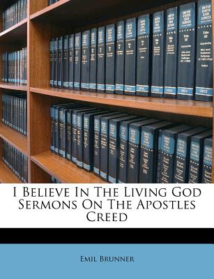 I Believe In The Living God Sermons On The Apostles Creed, Brunner, Emil