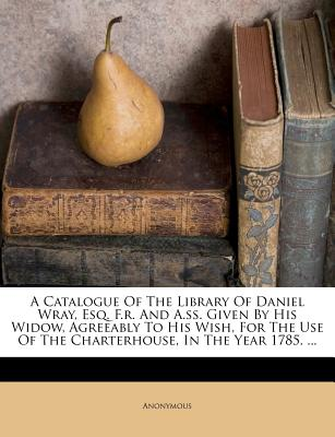 A Catalogue Of The Library Of Daniel Wray, Esq. F.r. And A.ss. Given By His Widow, Agreeably To His Wish, For The Use Of The Charterhouse, In The Year 1785. ...