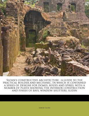 Sloan's constructive architecture: a guide to the practical builder and mechanic. In which is contained a series of designs for domes, roofs and ... and finish of bays, window shutters, slidin, Sloan, Samuel