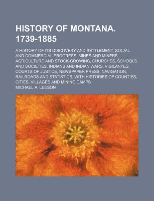 History of Montana. 1739-1885; A History of Its Discovery and Settlement, Social and Commercial Progress, Mines and Miners, Agriculture and Stock-Grow, Leeson, Michael A.
