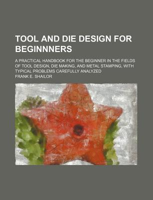 Tool and Die Design for Beginnners; A Practical Handbook for the Beginner in the Fields of Tool Design, Die Making, and Metal Stamping, with Typical P, Shailor, Frank E.