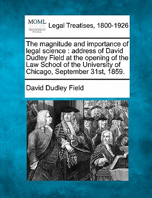 The magnitude and importance of legal science: address of David Dudley Field at the opening of the Law School of the University of Chicago, September 31st, 1859., Field, David Dudley