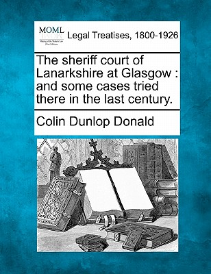 The sheriff court of Lanarkshire at Glasgow: and some cases tried there in the last century., Donald, Colin Dunlop