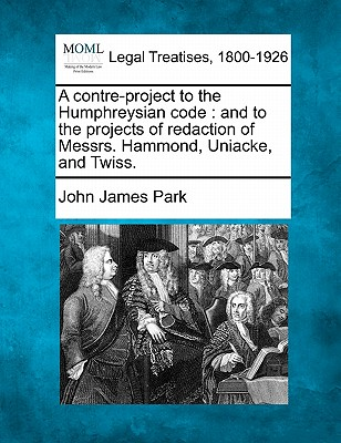 Image for A contre-project to the Humphreysian code: and to the projects of redaction of Messrs. Hammond, Uniacke, and Twiss.
