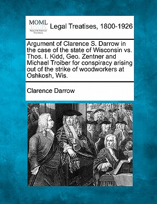 Argument of Clarence S. Darrow in the case of the state of Wisconsin vs. Thos. I. Kidd, Geo. Zentner and Michael Troiber for conspiracy arising out of the strike of woodworkers at Oshkosh, Wis., Darrow, Clarence