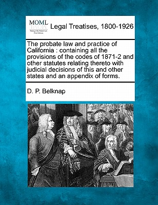 The probate law and practice of California: containing all the provisions of the codes of 1871-2 and other statutes relating thereto with judicial ... and other states and an appendix of forms., Belknap, D. P.