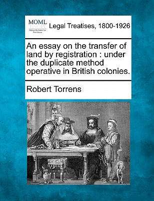 An essay on the transfer of land by registration: under the duplicate method operative in British colonies., Torrens, Robert