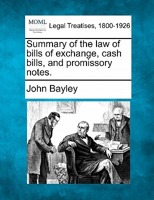 Summary of the law of bills of exchange, cash bills, and promissory notes., Bayley, John
