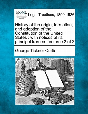 Image for History of the origin, formation, and adoption of the Constitution of the United States: with notices of its principal framers. Volume 2 of 2