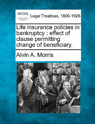 Life insurance policies in bankruptcy: effect of clause permitting change of beneficiary., Morris, Alvin A.