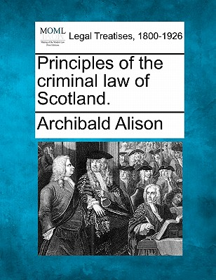 Principles of the criminal law of Scotland., Alison, Archibald