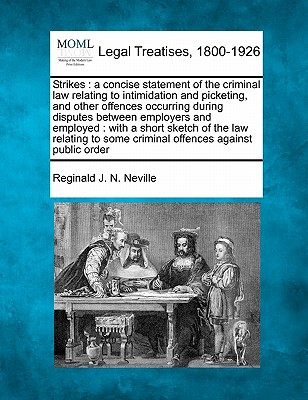 Strikes: a concise statement of the criminal law relating to intimidation and picketing, and other offences occurring during disputes between ... some criminal offences against public order, Neville, Reginald J. N.