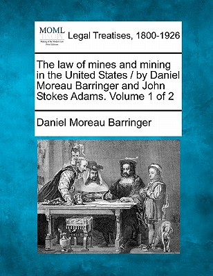 The law of mines and mining in the United States / by Daniel Moreau Barringer and John Stokes Adams. Volume 1 of 2, Barringer, Daniel Moreau