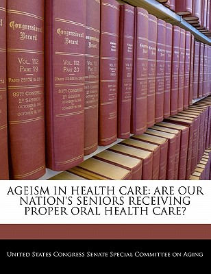 Ageism In Health Care: Are Our Nation's Seniors Receiving Proper Oral Health Care?
