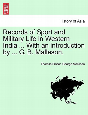 Records of Sport and Military Life in Western India ... With an introduction by ... G. B. Malleson., Fraser, Thomas; Malleson, George