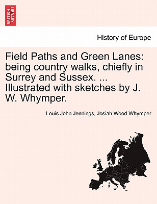 Field Paths and Green Lanes: being country walks, chiefly in Surrey and Sussex. ... Illustrated with sketches by J. W. Whymper. VOL.I, Jennings, Louis John
