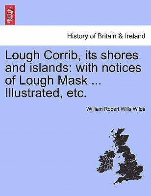 Lough Corrib, its shores and islands: with notices of Lough Mask ... Illustrated, etc., Wilde, William Robert Wills