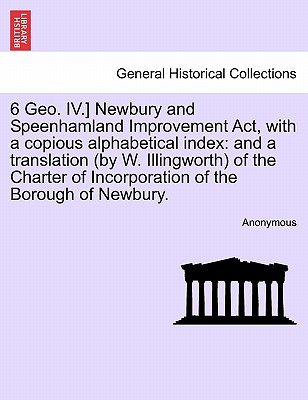 Image for 6 Geo. IV.] Newbury and Speenhamland Improvement Act, with a copious alphabetical index: and a translation (by W. Illingworth) of the Charter of Incorporation of the Borough of Newbury.