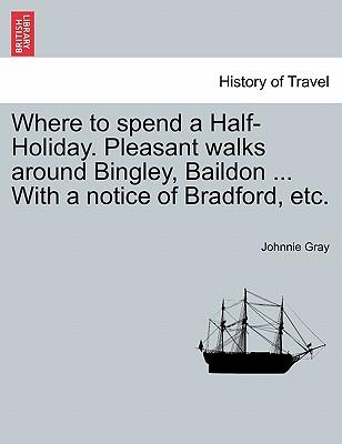 Where to spend a Half-Holiday. Pleasant walks around Bingley, Baildon ... With a notice of Bradford, etc., Gray, Johnnie