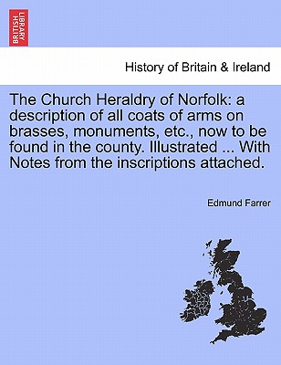The Church Heraldry of Norfolk: a description of all coats of arms on brasses, monuments, etc., now to be found in the county. Illustrated ... With Notes from the inscriptions attached. Vol. II., Farrer, Edmund