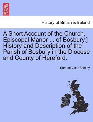 A Short Account of the Church, Episcopal Manor ... of Bosbury.] History and Description of the Parish of Bosbury in the Diocese and County of Hereford., Bentley, Samuel Vicar