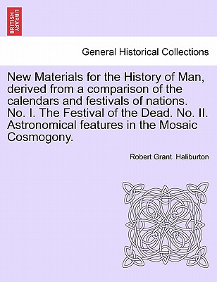 New Materials for the History of Man, derived from a comparison of the calendars and festivals of nations. No. I. The Festival of the Dead. No. II. Astronomical features in the Mosaic Cosmogony., Haliburton, Robert Grant.