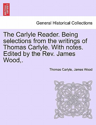 The Carlyle Reader. Being selections from the writings of Thomas Carlyle. With notes. Edited by the Rev. James Wood,. Part II, Carlyle, Thomas; Wood, James