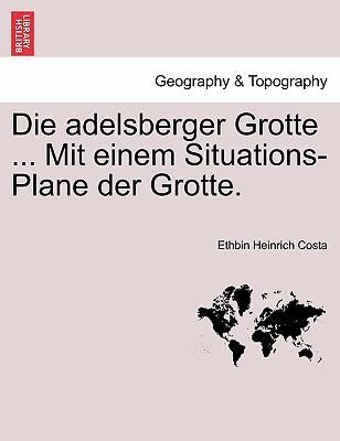 Die adelsberger Grotte ... Mit einem Situations-Plane der Grotte. (German Edition), Costa, Ethbin Heinrich