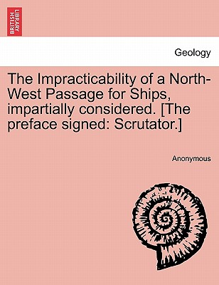 The Impracticability of a North-West Passage for Ships, impartially considered. [The preface signed: Scrutator.], Anonymous