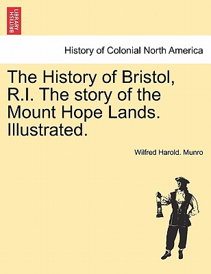 The History of Bristol, R.I. The story of the Mount Hope Lands. Illustrated., Munro, Wilfred Harold.