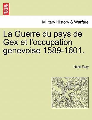 La Guerre du pays de Gex et l'occupation genevoise 1589-1601. (French Edition), Fazy, Henri