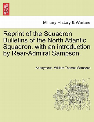 Reprint of the Squadron Bulletins of the North Atlantic Squadron, with an introduction by Rear-Admiral Sampson., Anonymous; Sampson, William Thomas