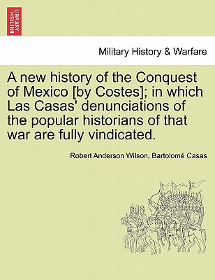 Image for A new history of the Conquest of Mexico [by Costes]; in which Las Casas' denunciations of the popular historians of that war are fully vindicated.