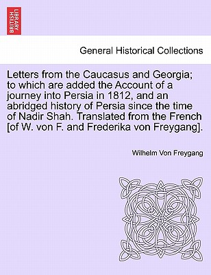 Letters from the Caucasus and Georgia; to which are added the Account of a journey into Persia in 1812, and an abridged history of Persia since the ... [of W. von F. and Frederika von Freygang]., Freygang, Wilhelm Von