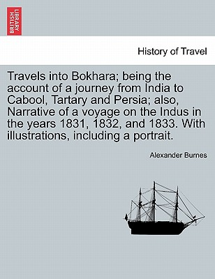 Travels into Bokhara; being the account of a journey from India to Cabool, Tartary and Persia; also, Narrative of a voyage on the Indus in the years ... illustrations, including a portrait.Vol. I., Burnes, Alexander