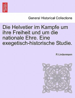 Die Helvetier im Kampfe um ihre Freiheit und um die nationale Ehre. Eine exegetisch-historische Studie. (German Edition), Lindenmann, R