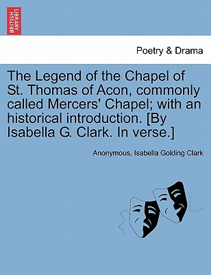 The Legend of the Chapel of St. Thomas of Acon, commonly called Mercers' Chapel; with an historical introduction. [By Isabella G. Clark. In verse.], Anonymous; Clark, Isabella Golding