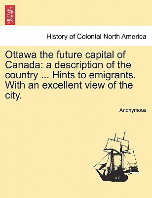 Ottawa the future capital of Canada: a description of the country ... Hints to emigrants. With an excellent view of the city., Anonymous