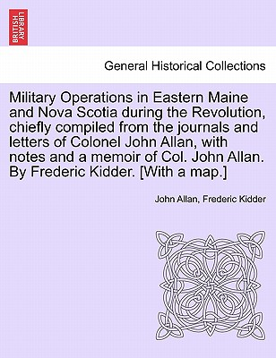 Image for Military Operations in Eastern Maine and Nova Scotia during the Revolution, chiefly compiled from the journals and letters of Colonel John Allan, with ... John Allan. By Frederic Kidder. [With a map.]