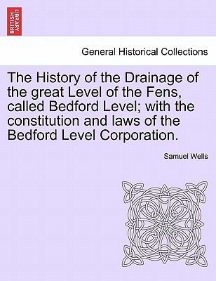 The History of the Drainage of the great Level of the Fens, called Bedford Level; with the constitution and laws of the Bedford Level Corporation. Vol. I, Wells, Samuel
