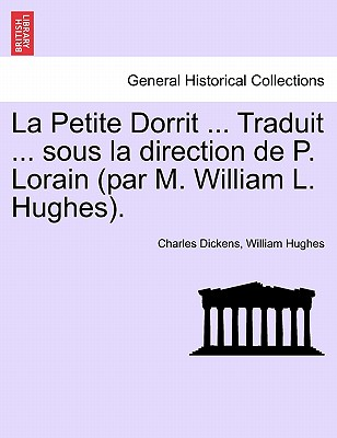 La Petite Dorrit ... Traduit ... sous la direction de P. Lorain (par M. William L. Hughes). (French Edition), Dickens, Charles; Hughes, William