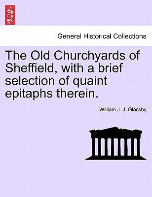 The Old Churchyards of Sheffield, with a brief selection of quaint epitaphs therein., Glassby, William J. J.