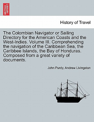 The Colombian Navigator or Sailing Directory for the American Coasts and the West-Indies. Volume III. Comprehending the navigation of the Caribbean ... Composed from a great variety of documents., Purdy, John; Livingston, Andrew