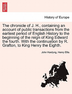 The chronicle of J. H., containing an account of public transactions from the earliest period of English History to the beginning of the reign of King ... by R. Grafton, to King Henry the Eighth., Hardyng, John; Ellis, Henry