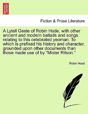 """A Lytell Geste of Robin Hode, with other ancient and modern ballads and songs relating to this celebrated yeoman. To which is prefixed his history and ... those made use of by """"Mister Ritson."""" Vol. I., Hood, Robin"""